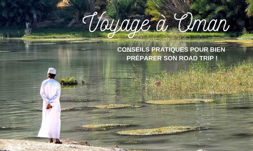 Voyage à Oman : conseils pour bien préparer son road trip !